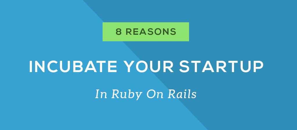 8 Reasons to Incubate your next Startup (App) in Ruby on Rails