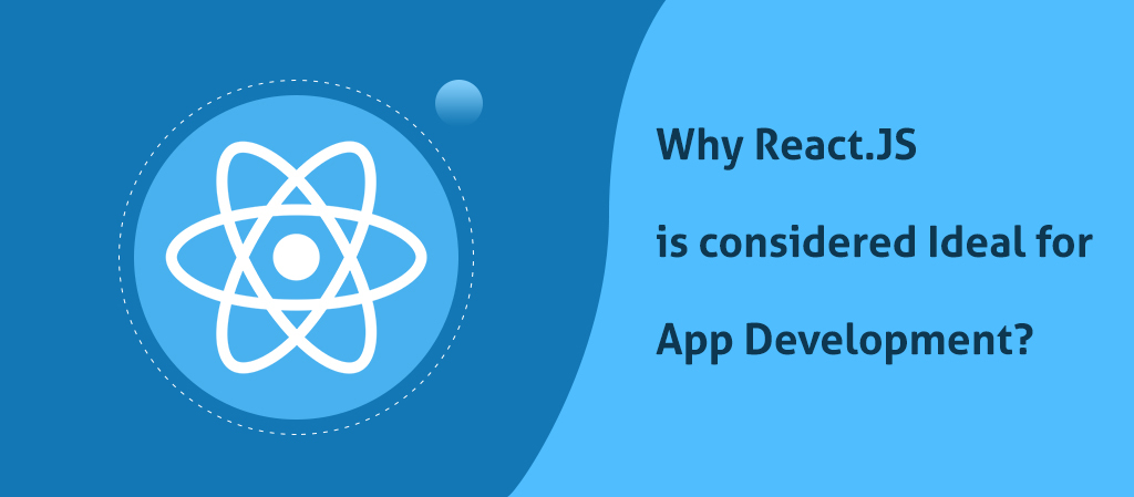 Why React.JS is considered Ideal for App Development?